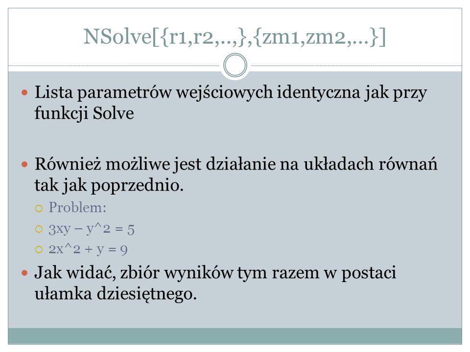 NSolve[{r1,r2,..,},{zm1,zm2,…}] Lista parametrów wejściowych identyczna jak przy funkcji Solve.